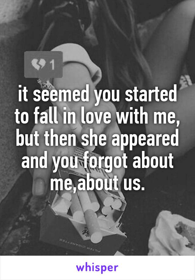 it seemed you started to fall in love with me, but then she appeared and you forgot about me,about us.