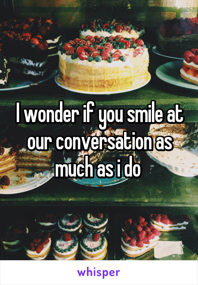 I wonder if you smile at our conversation as much as i do
