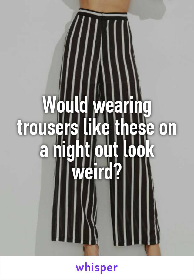 Would wearing trousers like these on a night out look weird?