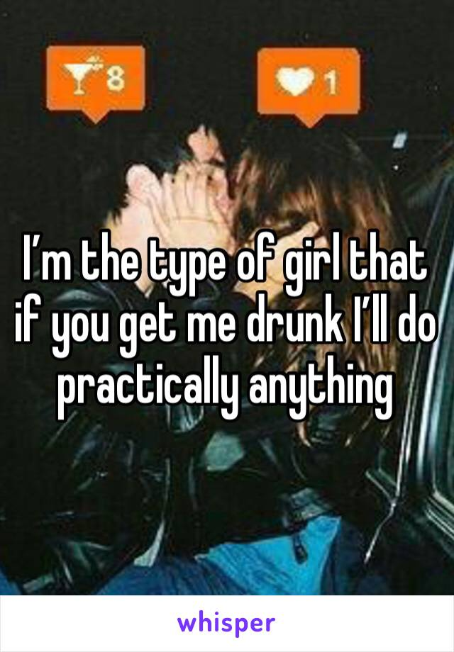 I'm the type of girl that if you get me drunk I'll do practically anything