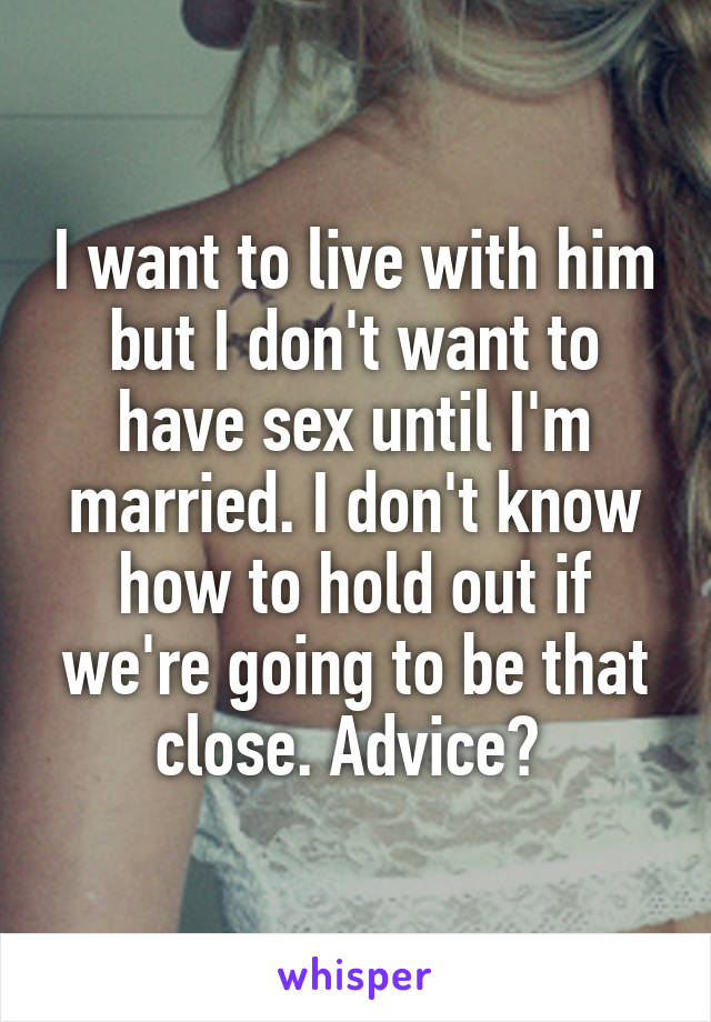 I want to live with him but I don't want to have sex until I'm married. I don't know how to hold out if we're going to be that close. Advice?