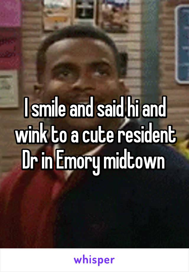 I smile and said hi and wink to a cute resident Dr in Emory midtown