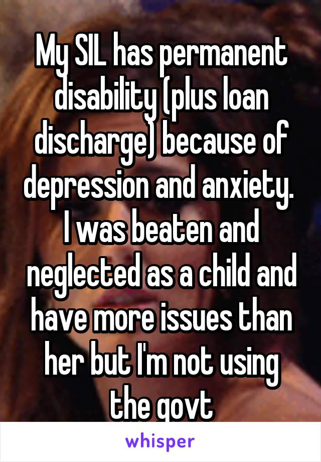 My SIL has permanent disability (plus loan discharge) because of depression and anxiety.  I was beaten and neglected as a child and have more issues than her but I'm not using the govt
