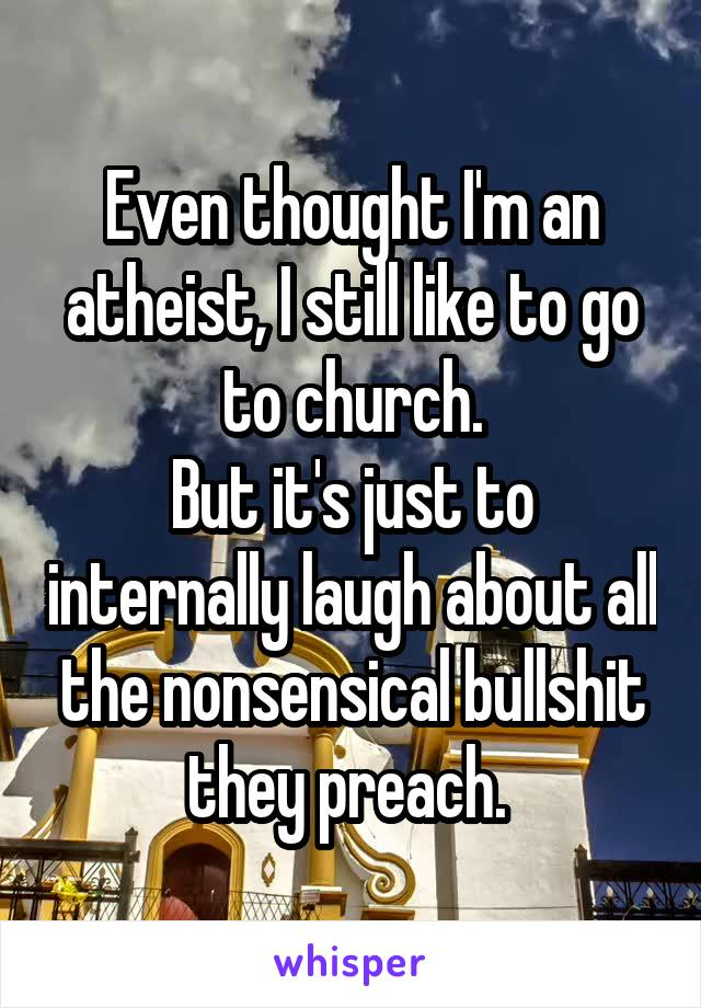 Even thought I'm an atheist, I still like to go to church. But it's just to internally laugh about all the nonsensical bullshit they preach.