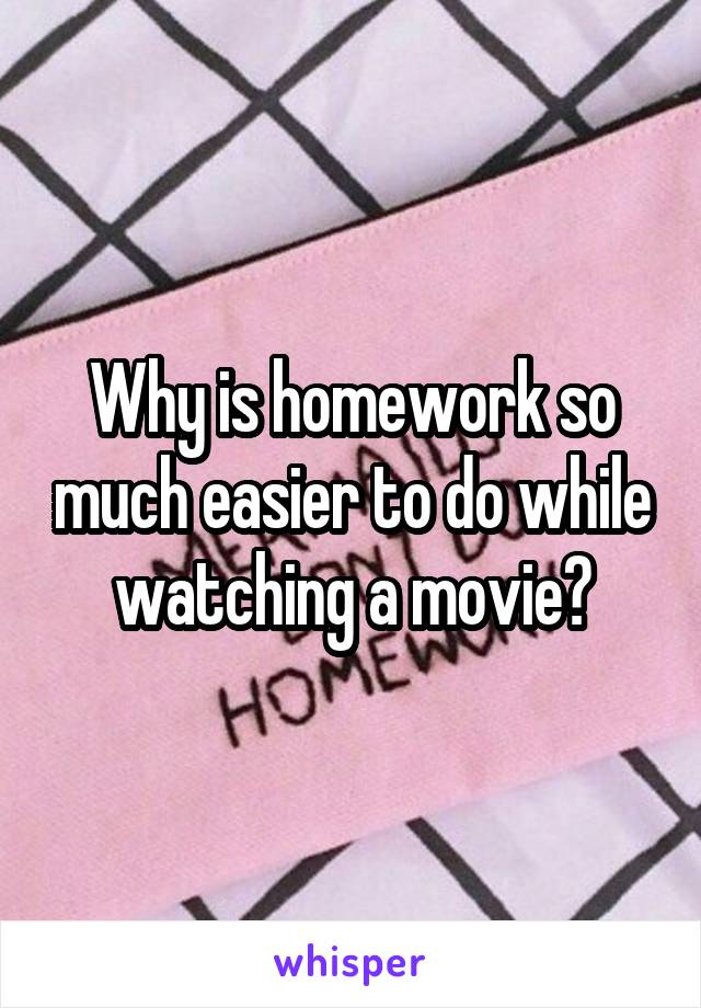 Why is homework so much easier to do while watching a movie?
