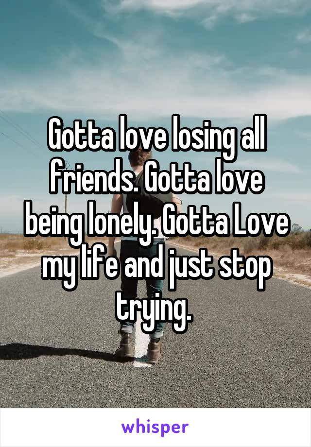 Gotta love losing all friends. Gotta love being lonely. Gotta Love my life and just stop trying.
