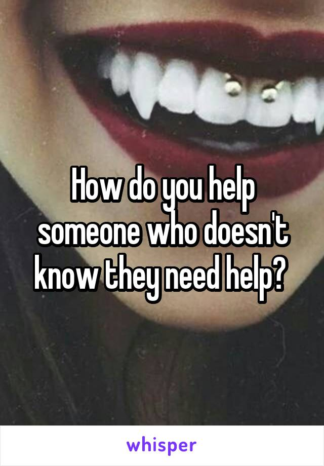 How do you help someone who doesn't know they need help?