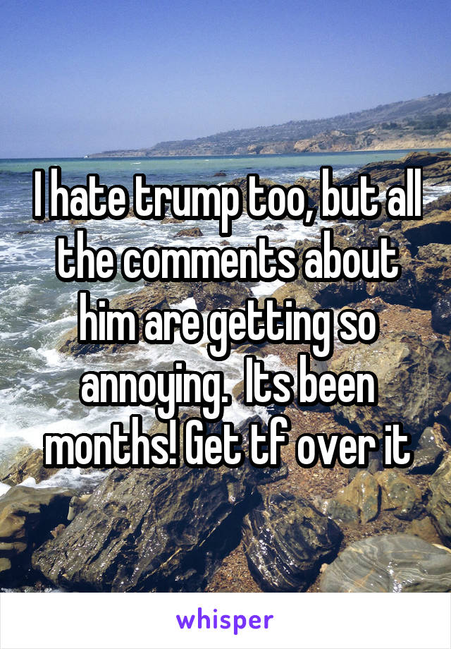 I hate trump too, but all the comments about him are getting so annoying.  Its been months! Get tf over it