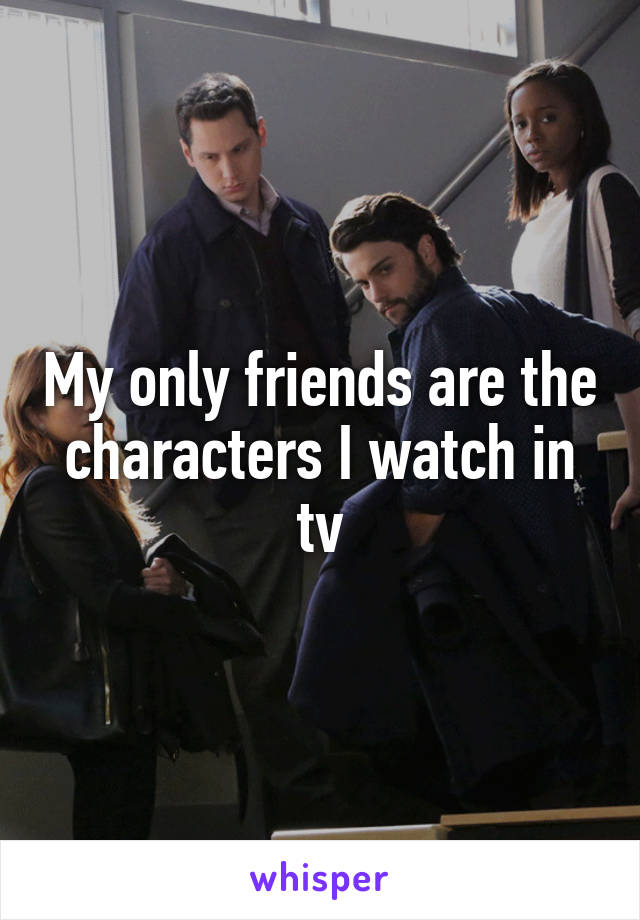 My only friends are the characters I watch in tv
