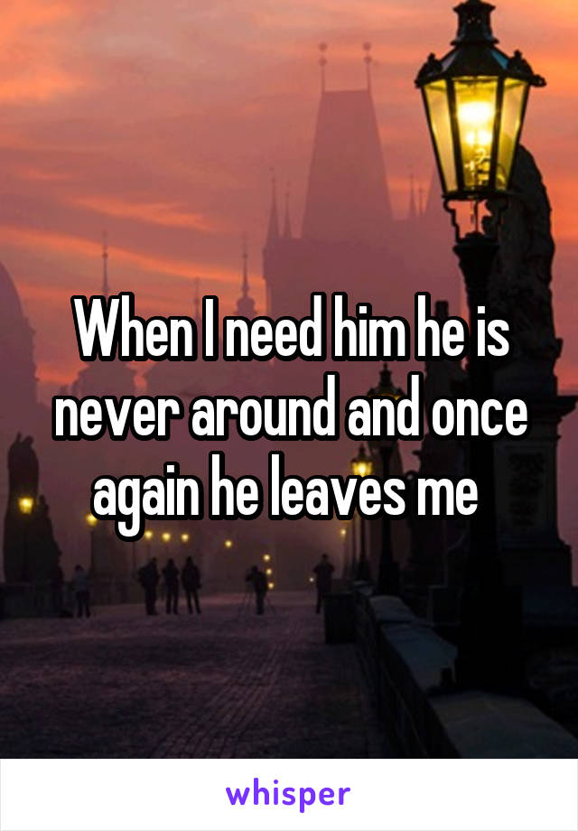 When I need him he is never around and once again he leaves me