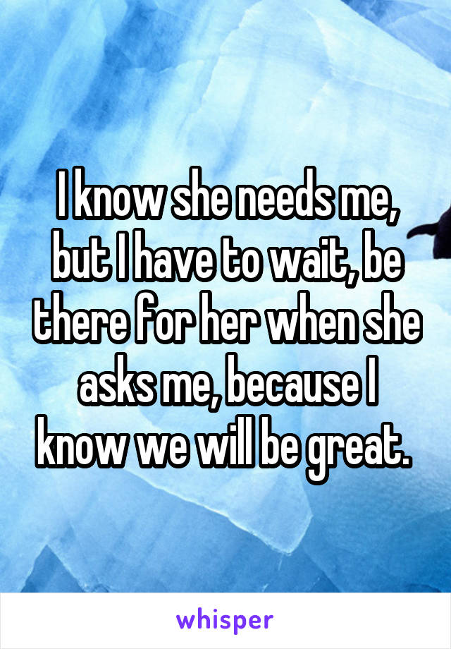 I know she needs me, but I have to wait, be there for her when she asks me, because I know we will be great.