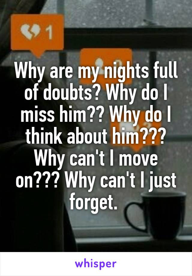 Why are my nights full of doubts? Why do I miss him?? Why do I think about him??? Why can't I move on??? Why can't I just forget.