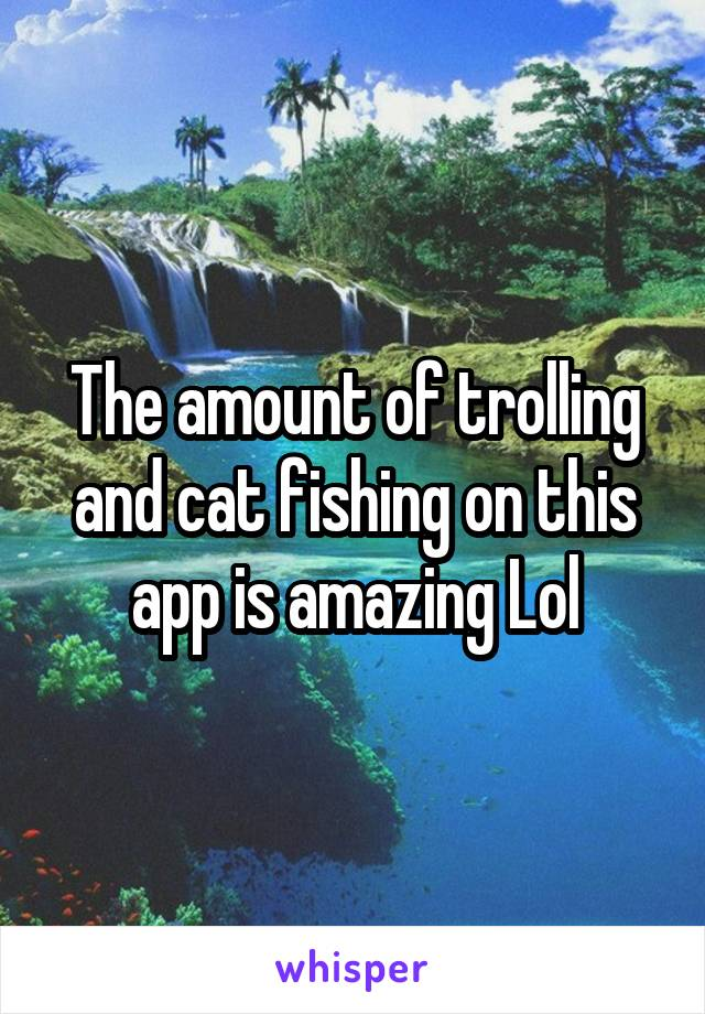 The amount of trolling and cat fishing on this app is amazing Lol