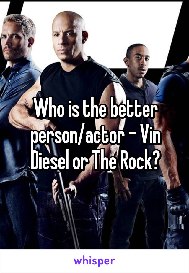 Who is the better person/actor - Vin Diesel or The Rock?