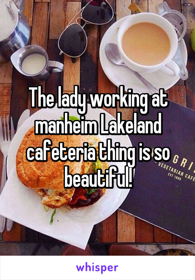 The lady working at manheim Lakeland cafeteria thing is so beautiful!