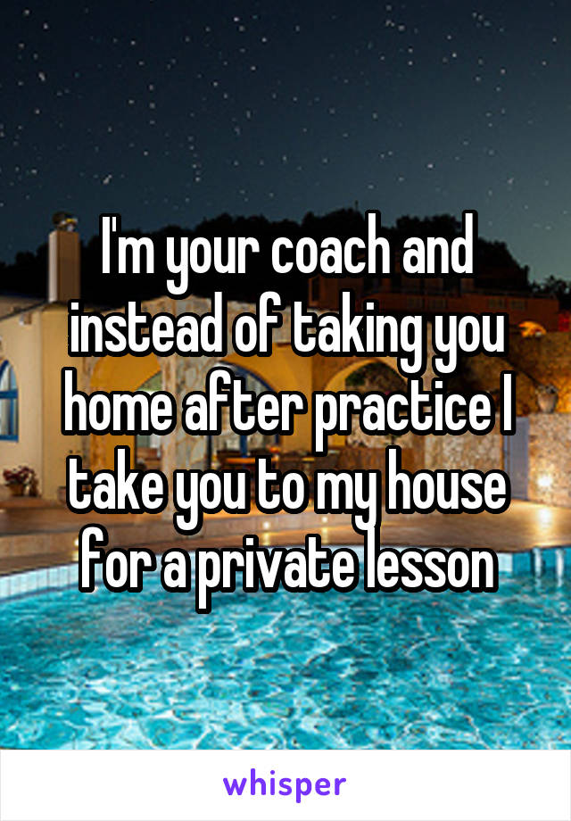 I'm your coach and instead of taking you home after practice I take you to my house for a private lesson