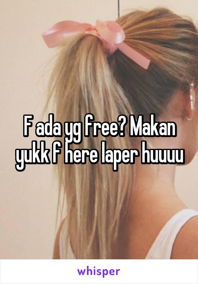 F ada yg free? Makan yukk f here laper huuuu