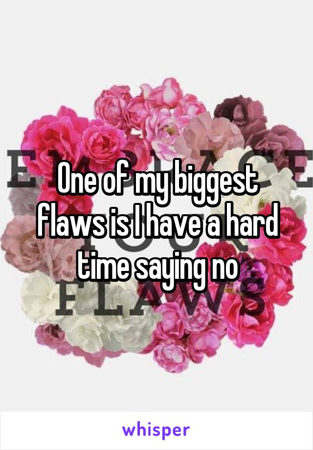 One of my biggest flaws is I have a hard time saying no
