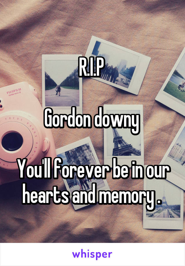 R.I.P   Gordon downy   You'll forever be in our hearts and memory .