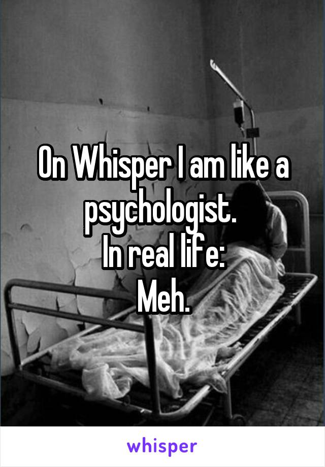 On Whisper I am like a psychologist.  In real life: Meh.