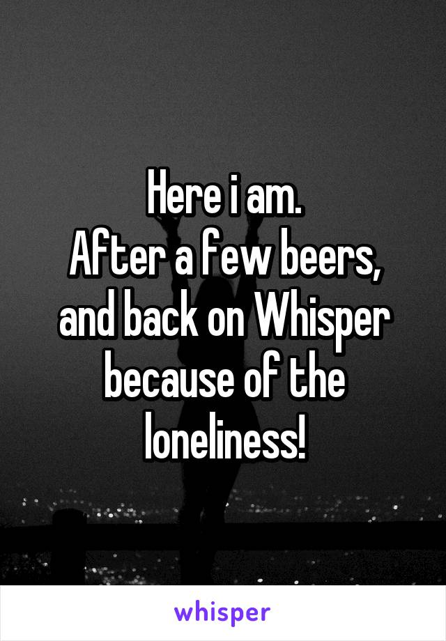 Here i am. After a few beers, and back on Whisper because of the loneliness!