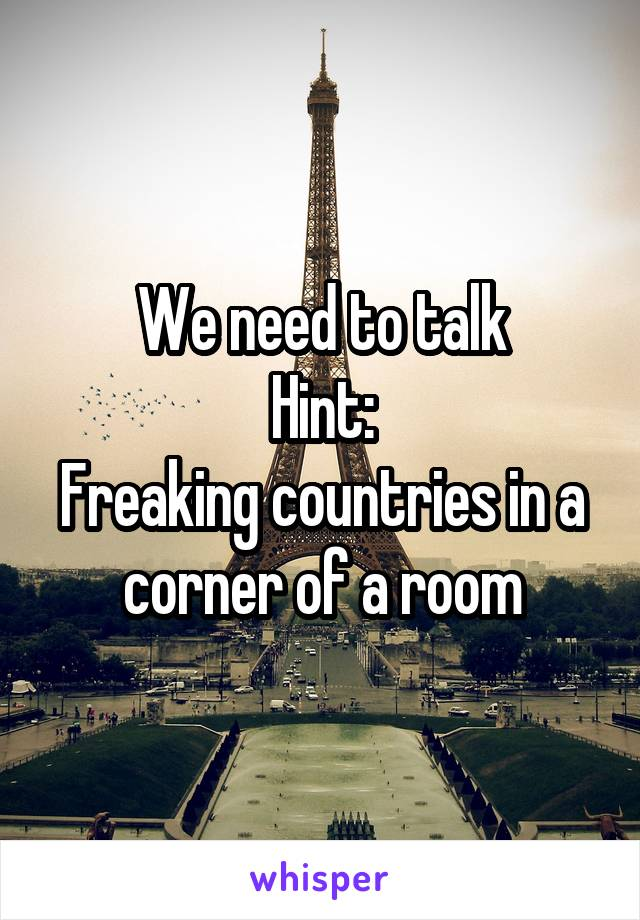 We need to talk Hint: Freaking countries in a corner of a room
