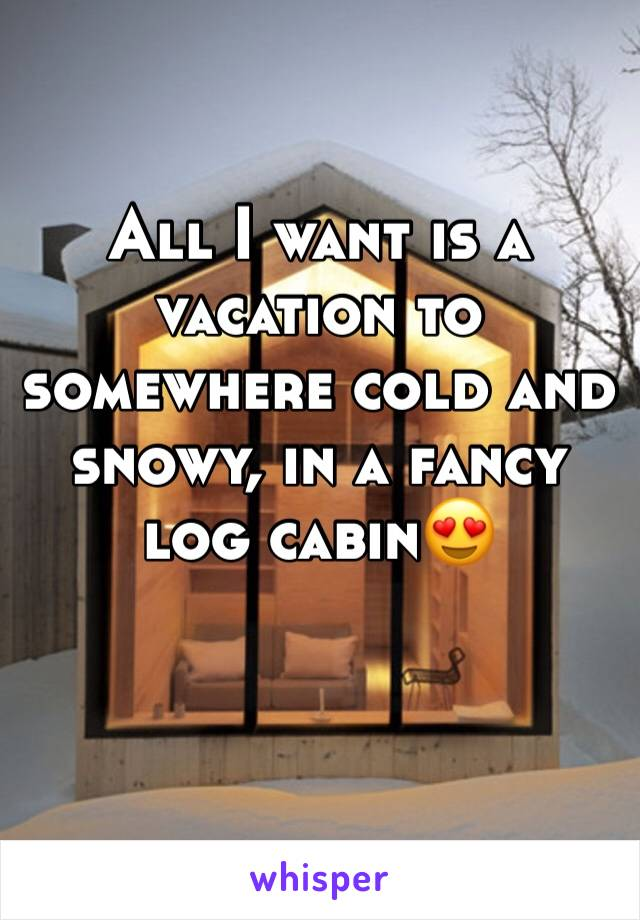 All I want is a vacation to somewhere cold and snowy, in a fancy log cabin😍