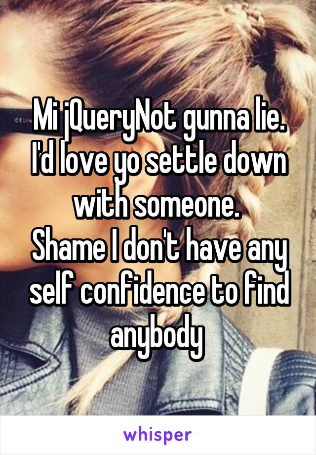 Mi jQueryNot gunna lie. I'd love yo settle down with someone.  Shame I don't have any self confidence to find anybody
