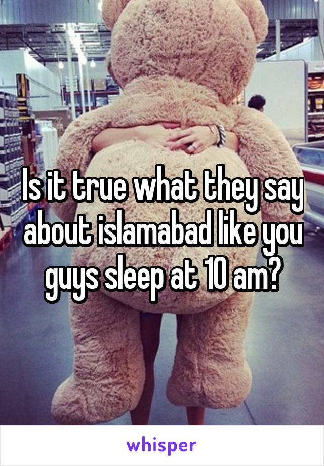 Is it true what they say about islamabad like you guys sleep at 10 am?