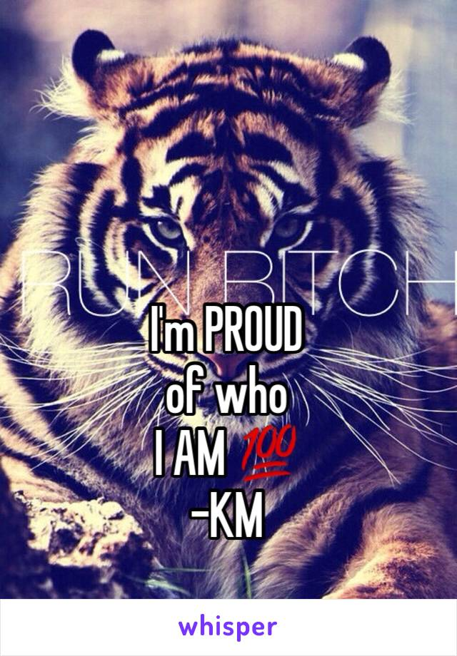 I'm PROUD  of who  I AM 💯 -KM