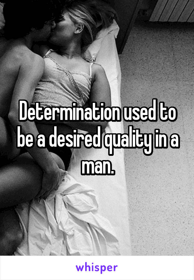Determination used to be a desired quality in a man.