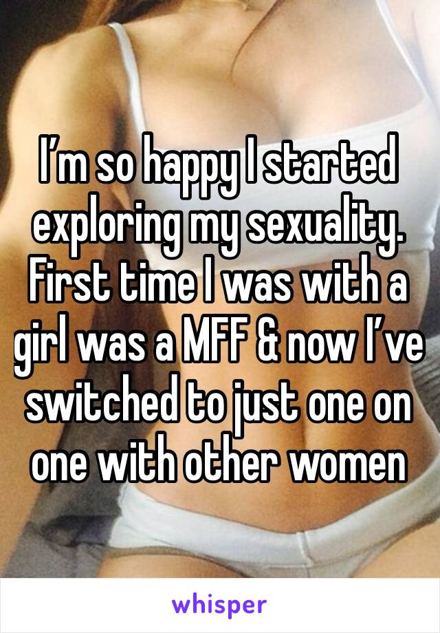I'm so happy I started exploring my sexuality. First time I was with a girl was a MFF & now I've switched to just one on one with other women