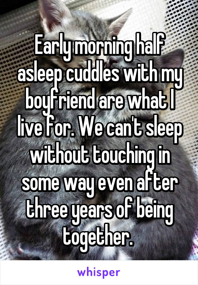 Early morning half asleep cuddles with my boyfriend are what I live for. We can't sleep without touching in some way even after three years of being together.