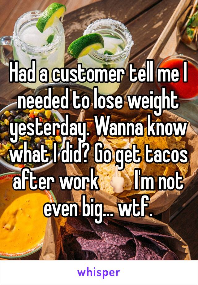 Had a customer tell me I needed to lose weight yesterday. Wanna know what I did? Go get tacos after work 🖕🏻 I'm not even big... wtf.