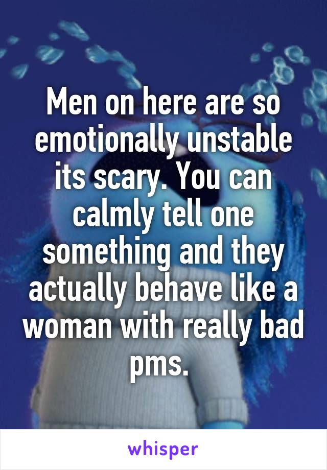 Men on here are so emotionally unstable its scary. You can calmly tell one something and they actually behave like a woman with really bad pms.
