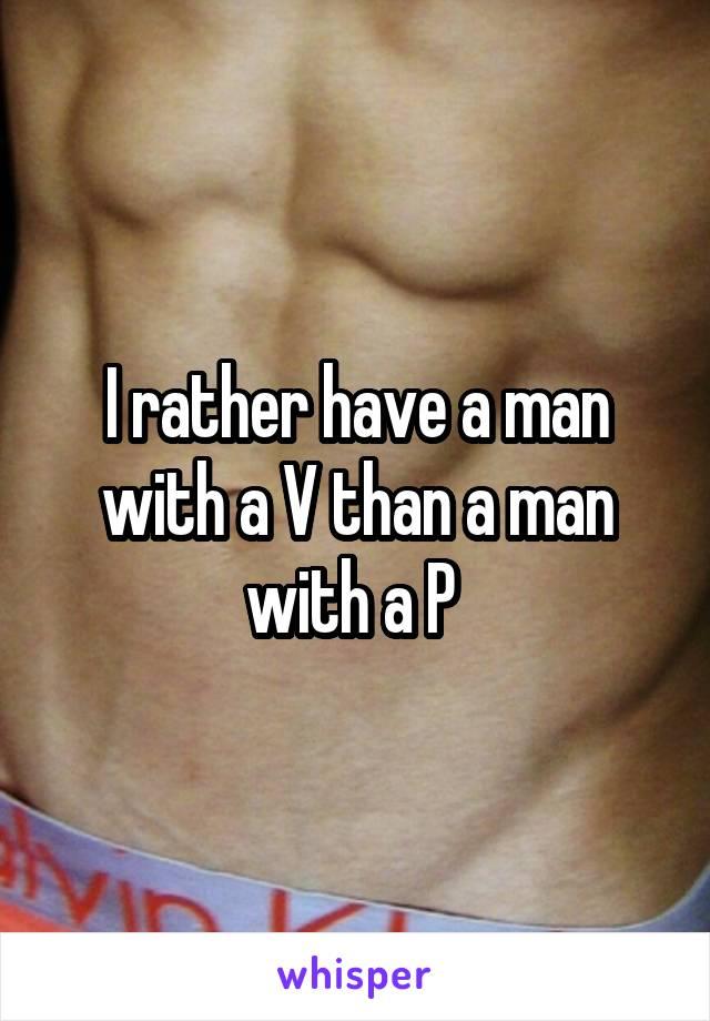 I rather have a man with a V than a man with a P