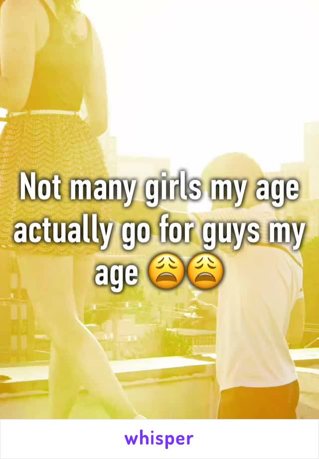 Not many girls my age actually go for guys my age 😩😩