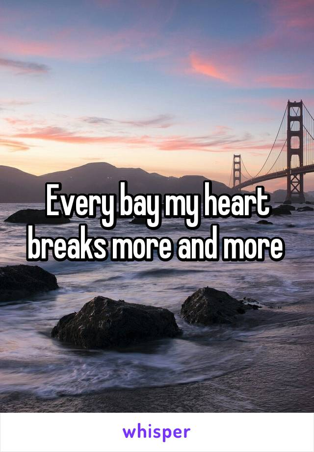Every bay my heart breaks more and more