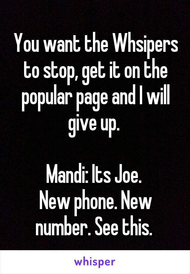 You want the Whsipers to stop, get it on the popular page and I will give up.   Mandi: Its Joe.  New phone. New number. See this.