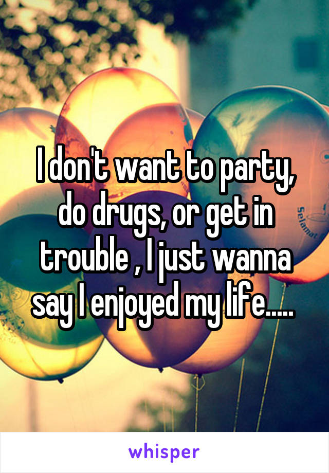 I don't want to party, do drugs, or get in trouble , I just wanna say I enjoyed my life.....