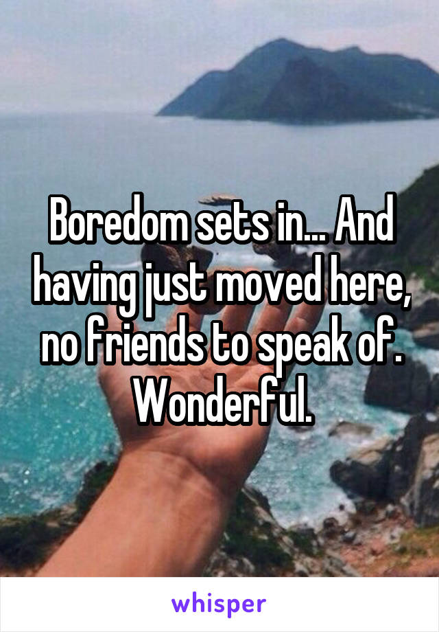 Boredom sets in... And having just moved here, no friends to speak of. Wonderful.