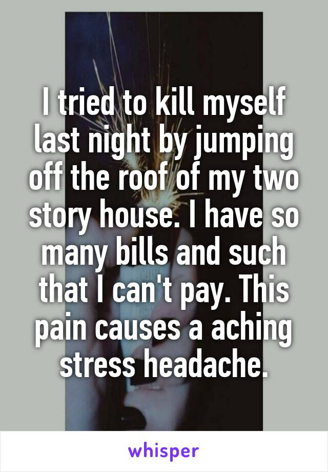 I tried to kill myself last night by jumping off the roof of my two story house. I have so many bills and such that I can't pay. This pain causes a aching stress headache.