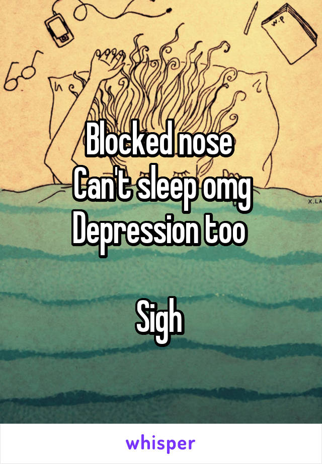 Blocked nose  Can't sleep omg Depression too   Sigh