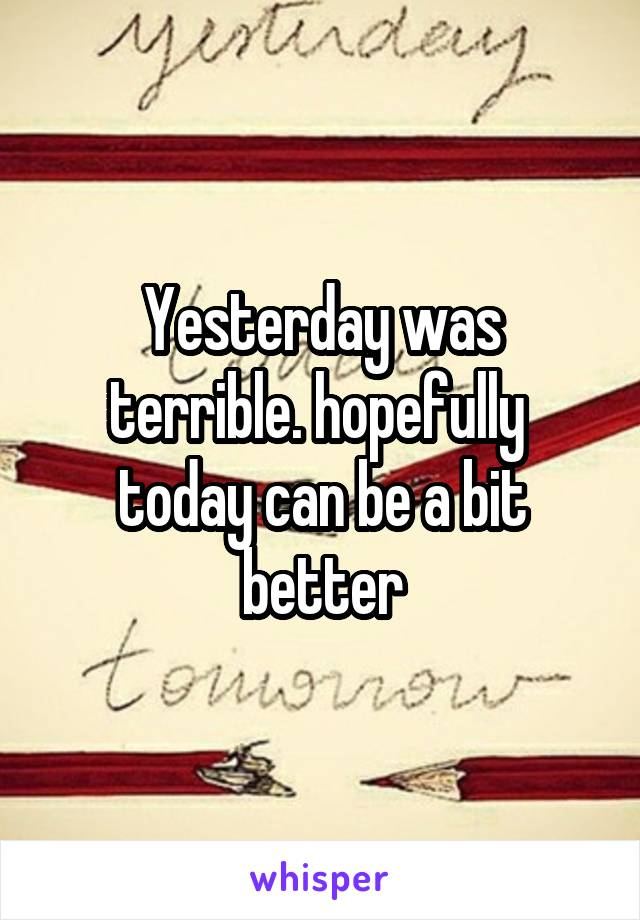 Yesterday was terrible. hopefully  today can be a bit better