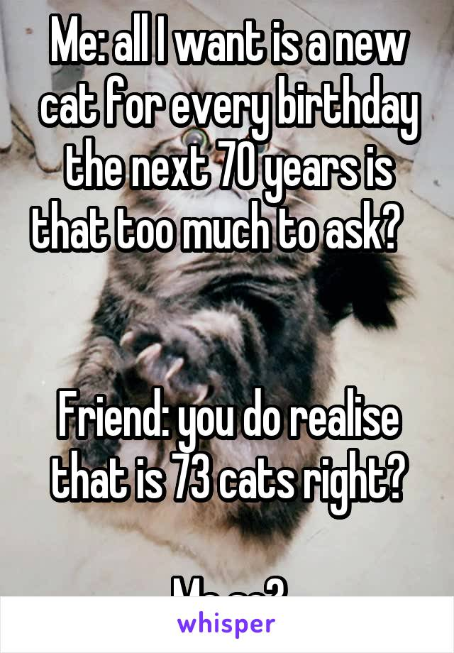 Me: all I want is a new cat for every birthday the next 70 years is that too much to ask?             Friend: you do realise that is 73 cats right?  Me so?