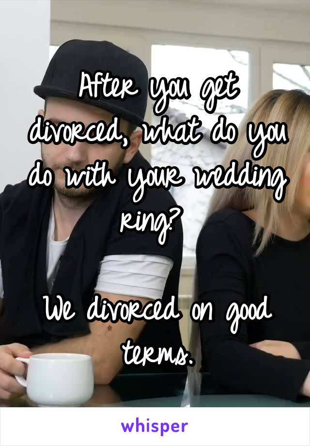 After you get divorced, what do you do with your wedding ring?   We divorced on good terms.