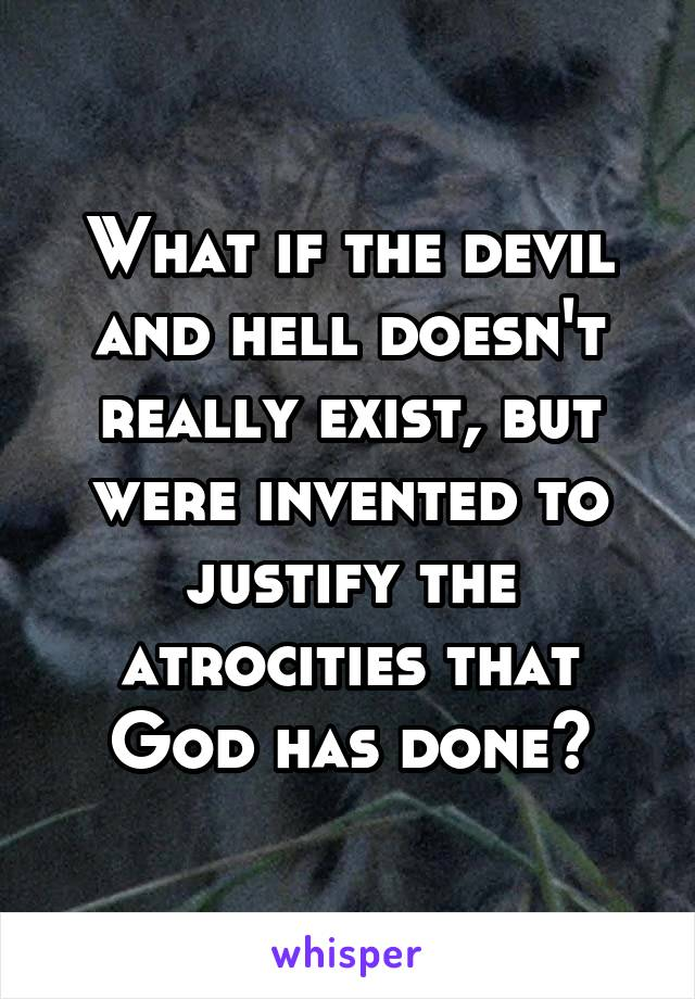 What if the devil and hell doesn't really exist, but were invented to justify the atrocities that God has done?
