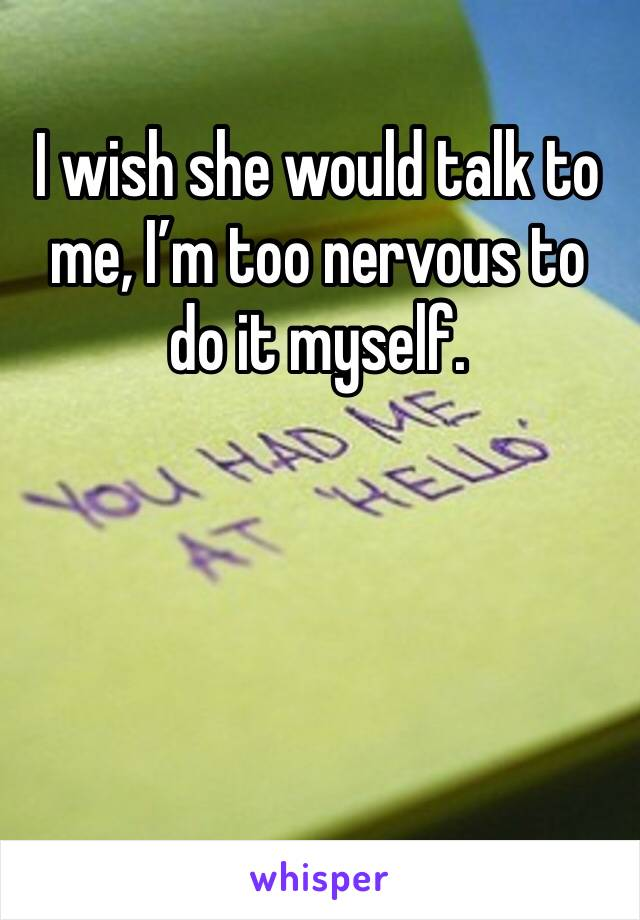 I wish she would talk to me, I'm too nervous to do it myself.