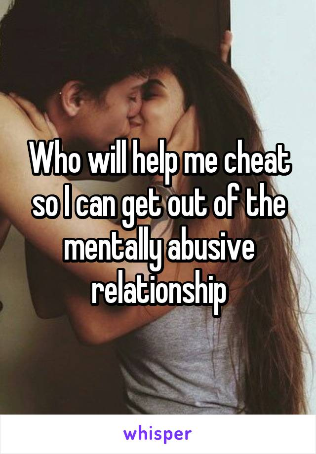 Who will help me cheat so I can get out of the mentally abusive relationship