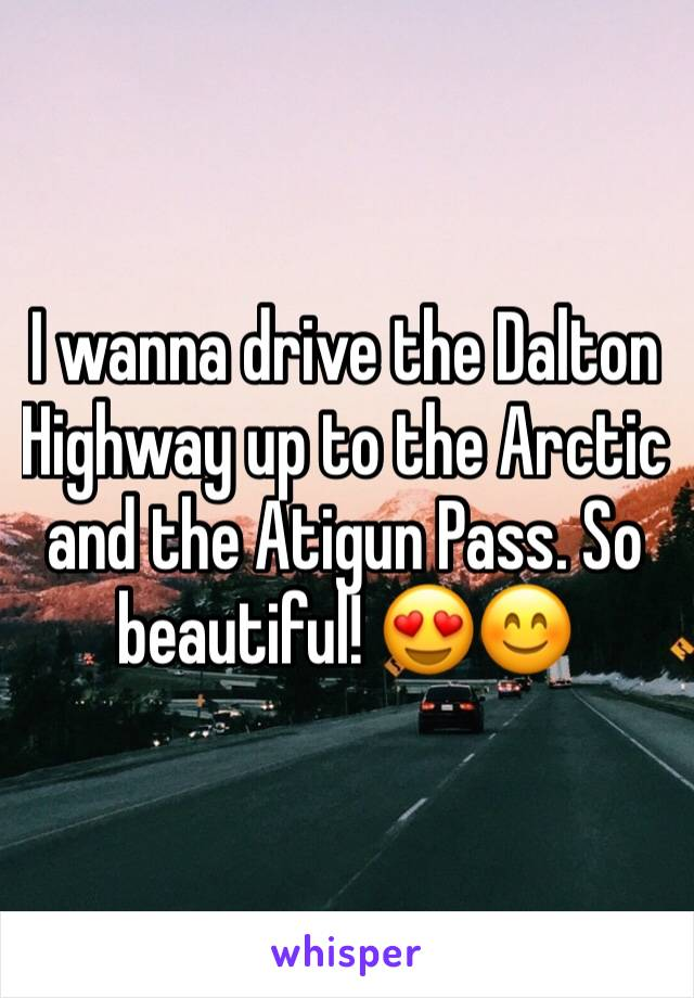 I wanna drive the Dalton Highway up to the Arctic and the Atigun Pass. So beautiful! 😍😊
